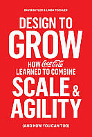 Книга Design to Grow. How Coca-Cola Learned to Combine Scale and Agility (and How You Can, Too)