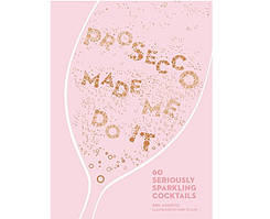 Книга Prosecco Made Me Do It: 60 Seriously Sparkling Cocktails