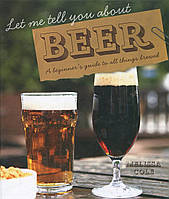 Let Me Tell You About Beer. A Beginner's Guide to All Things Brewed