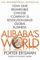 Alibaba's World. How a Remarkable Chinese Company is Changing the Face of Global Business