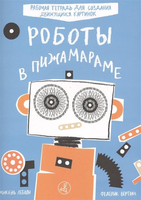 Роботы в пижамараме. Рабочая тетрадь для создания движущихся картинок - Бертран Ф., Леблон М.