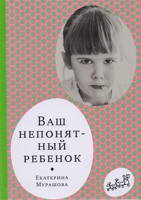Ваш непонятный ребенок. Психологические прописи для родителей - Мурашова Е.