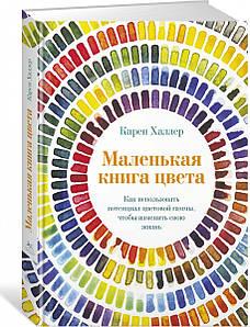 Маленькая книга цвета. Как использоваь потенциал цветовой гаммы, чтобы изменить свою жизнь. Карен Халлер