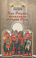 Хан Рюрик: начальная история Руси. К. Пензев