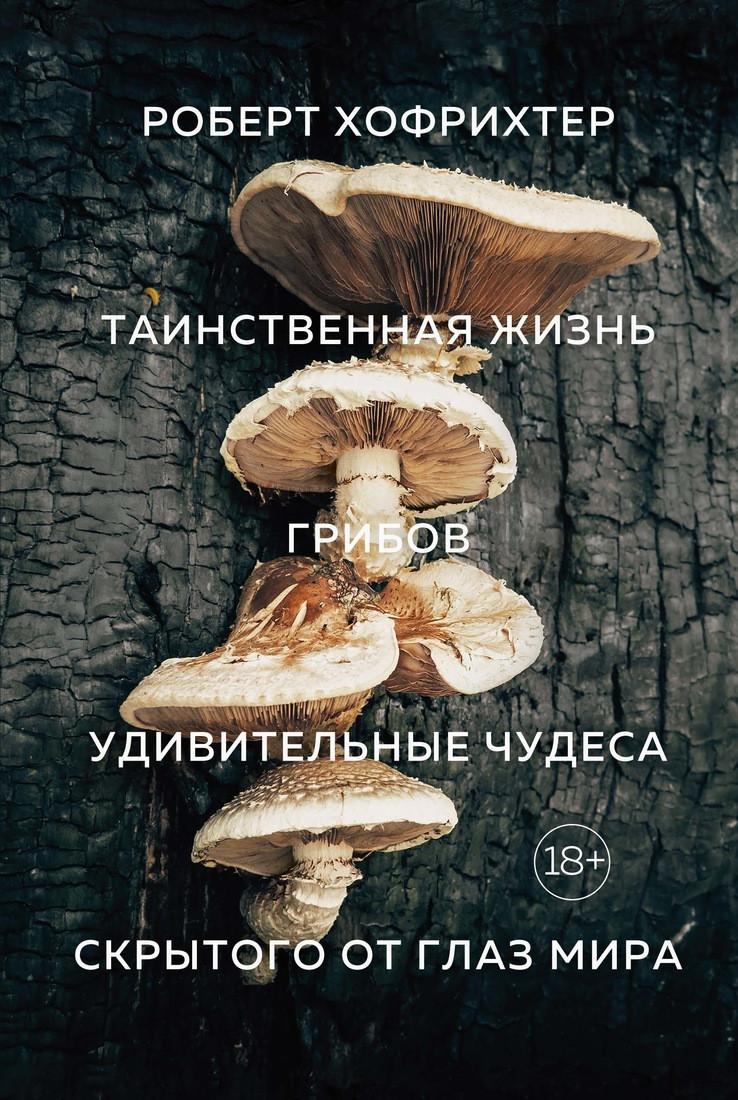 Таинственная жизнь грибов. Удивительные чудеса скрытого от глаз мира. Роберт Хофрихтер