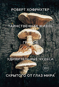 Таємнича життя грибів. Дивовижні чудеса прихованого від очей світу. Роберт Хофрихтер