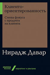 Книга Клієнтоорієнтованість. Зміна фокуса продукту на клієнта. Автор - Нирадж Давар (Альпіна)