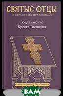 Малков Петр Юрьевич Воздвижение Креста Господня. Антология святоотеческих проповедей