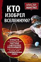 Книга КТО ИЗОБРЕЛ ВСЕЛЕННУЮ? Страсти по божественной частице в адронном коллайдере и другие истории о науке, вере и сотворении мира | Макграт Алистер