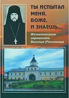Ты испытал меня, Боже, и знаешь… Жизнеописание иеромонаха Василия (Рослякова)