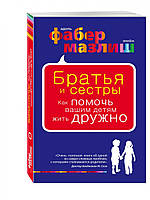 Книга Братья и сестры. Как помочь вашим детям жить дружно | Фабер А., Мазлиш Э.