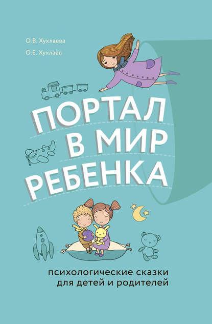 Ольга Хухлаева, Олег Хухлаев. Портал в мир ребёнка. Психологические сказки для детей и родителей