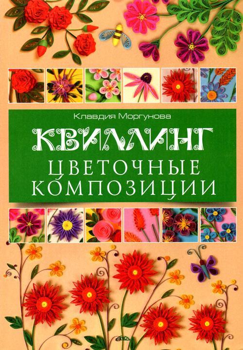 """Книга """"КВИЛЛИНГ. Цветочные композиции"""" Клавдия Моргунова"""