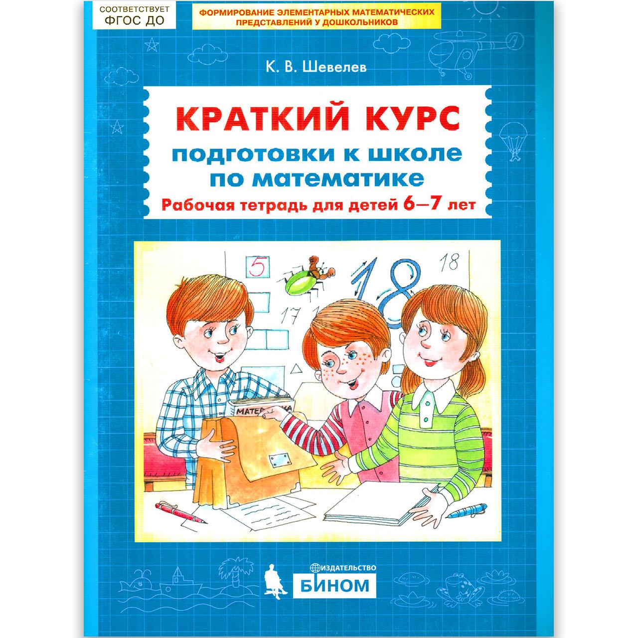 Готовимся к школе Краткий курс математики для детей 6-7 лет Авт: Шевелев К. Изд: Бином