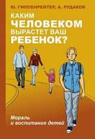 Гіппенрейтер Ю. Б. Якою людиною виросте ваша дитина? Мораль і виховання дітей
