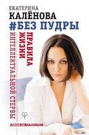 #Без пудры. Екатерина Каленова. Правила жизни интеллектуальной стервы.