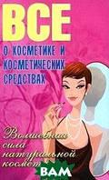 В. Е. Сластененко, Б. А. Поливода Все о косметике и косметических средствах. Волшебная сила натуральной косметики