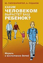 Гиппенрейтер Каким человеком вырастет ваш ребенок? Мораль и воспитание детей