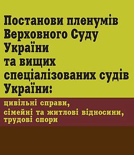 Постанови пленумів ВСУ та вищих спец. судів України: цивільні справи, сімейні та житлові відносини, трудові
