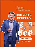Как дать ребенку все без денег и связей - Дмитрий Карпачев