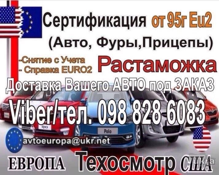 Растаможка СЕРТИФИКАЦИЯ 94,95 год Авто,БУСЫ,МОТО,ТЯГАЧИ Тех.Осм прицеп Киев