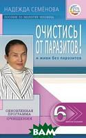 Семенова Надежда Алексеевна Очистись от паразитов и живи без паразитов. Пособие по экологии человека