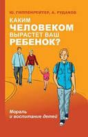 Каким человеком вырастет ваш ребенок? Мораль и воспитание детей. Гиппенрейтер Ю.Б.