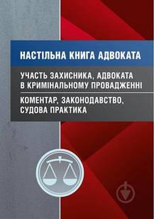 Настільна книга адвоката. Участь захисника, адвоката в кримінальному провадженні. Коментар, законодавство,