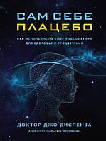 Сам себе плацебо. Как использовать силу подсознания для здоровья и процветания - Джо Диспенза (353593) КОД: 353593