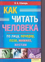 В.Б. Шапарь Как читать человека по лицу, почерку, позе, мимике, жестам