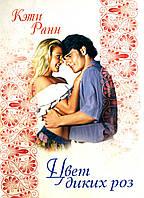 """Кэти Ранн """"Цвет диких роз"""" . Женский, современный, любовный роман."""