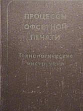 Процеси офсетного друку. Технологічні інструкції. М. Книга 1982р.
