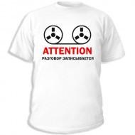 Футболка с приколом  рисунок: «Attention — разговор записывается»