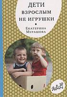 Дети взрослым не игрушки - Мурашова Е.