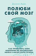 Дэниэл Амен - Полюби свой мозг. Как превратить свои извилины из наезженной колеи в магистрали успеха