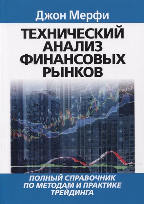 Технический анализ финансовых рынков: полный справочник по методам и практике трейдинга. Мерфи Джон