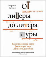 От литеры до литературы. Как письменное слово формирует мир, личности, историю. Пачнер М.