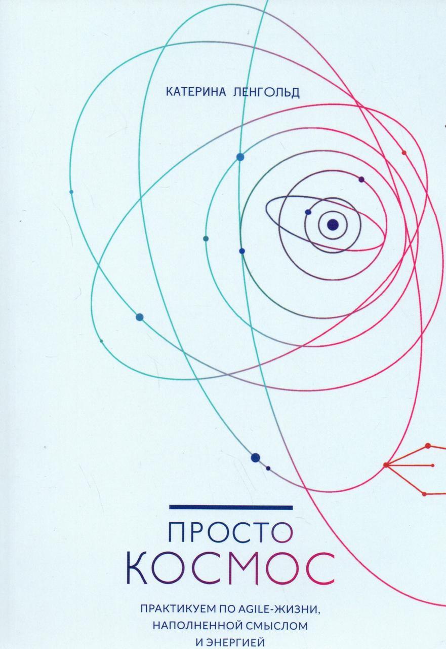 Просто Космос. Практикум по Agile-жизни, наполненной смыслом и энергией. Катерина Ленгольд