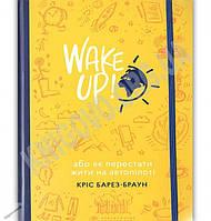 WAKE UP Прокидаємось або Як перестати жити на автопілоті Авт: Барез-Браун Кріс Видавництво Старого Лева