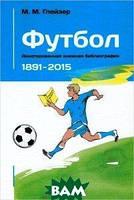 М. М. Глейзер Футбол. Аннотированная книжная библиография. 1891-2015