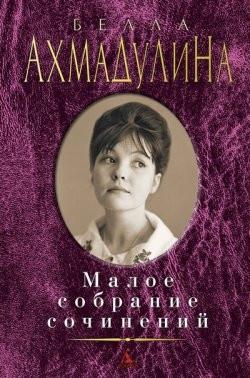 Ахмадулина Б. Малое собрание сочинений