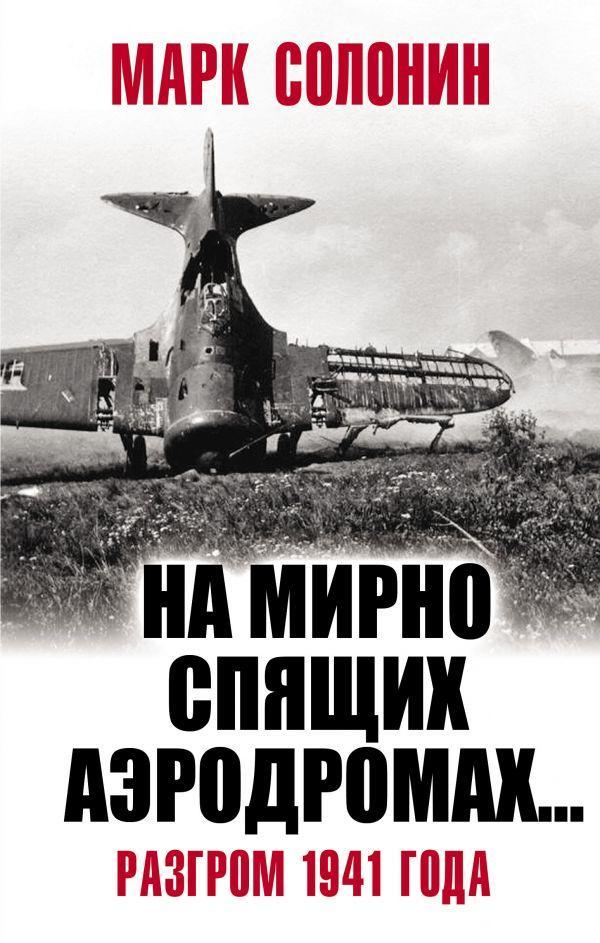 На мирно спящих аэродромах…» Разгром 1941 года