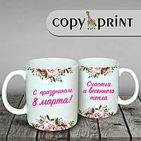 """Чашка -  Счастья и тепла """"На 8 марта"""""""