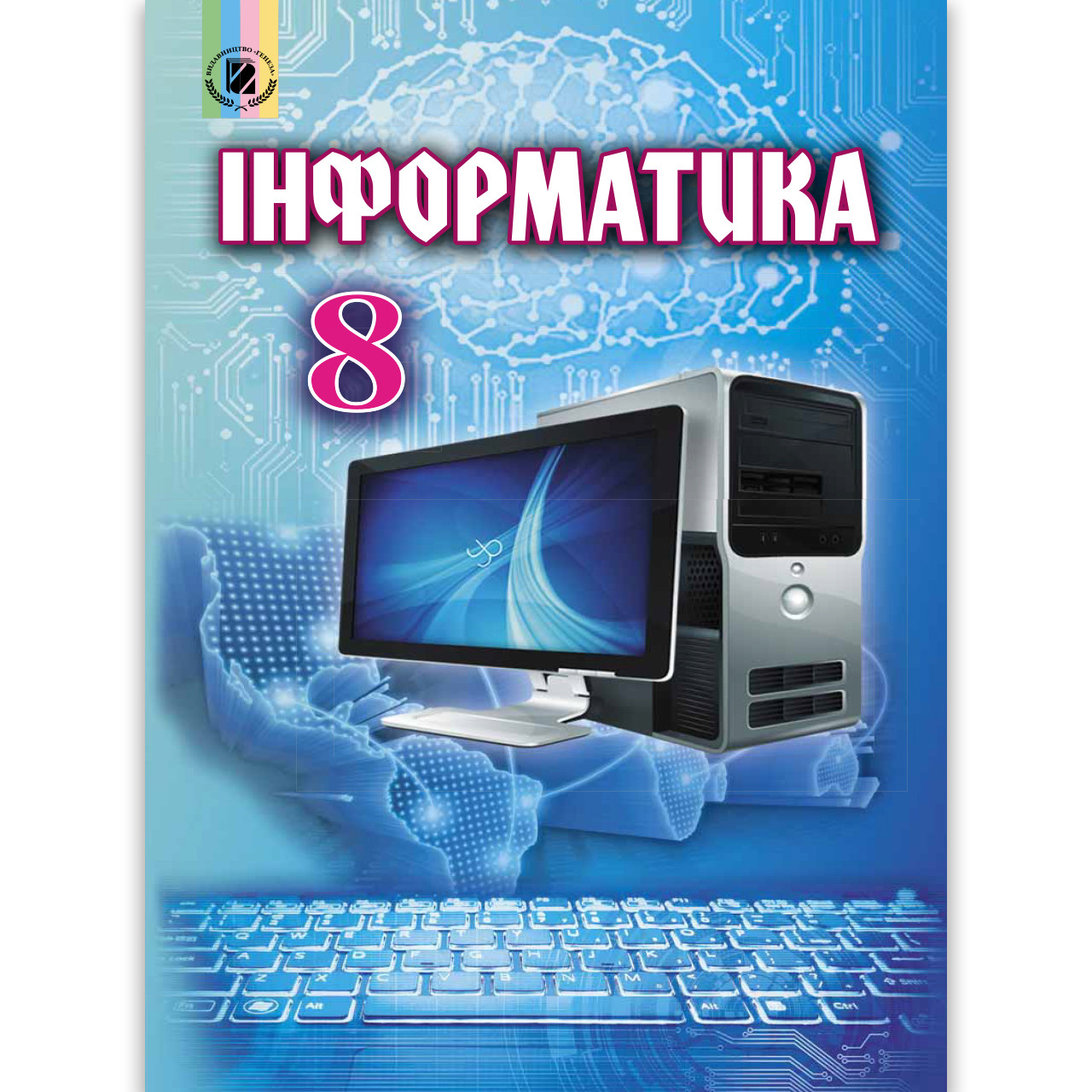 Підручник Інформатика 8 клас Авт: Ривкінд Й. Лисенко Т. Чернікова Л. Шакотько В. Вид: Генеза