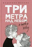Три метра над небом: Я тебя хочу: роман. Моччиа Ф.