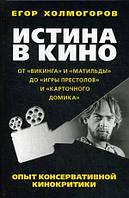 Егор Холмогоров Истина в кино. Опыт консервативной кинокритики. От « Викинга» и «Матильды» до « Игры престолов» и « Карточного домика»