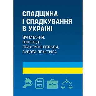 Спадщина і спадкування в Україні. Запитання, відповіді, практичні поради, судова практика