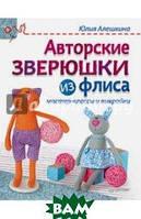 Алешкина Юлия Авторские зверюшки из флиса. Руководство. Мастер-классы и выкройки