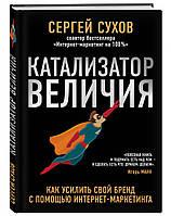 Книга Катализатор величия. Как усилить свой бренд с помощью интернет-маркетинга. Автор - Сергей Сухов (Эксмо)