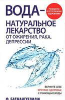 «Вода - натуральное лекарство от ожирения, рака, депрессии  » Батмангхелидж Ф.